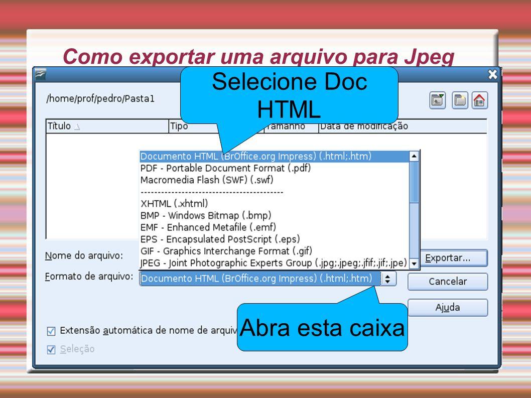 Como exportar uma arquivo para Jpeg Abra esta caixa Selecione Doc HTML
