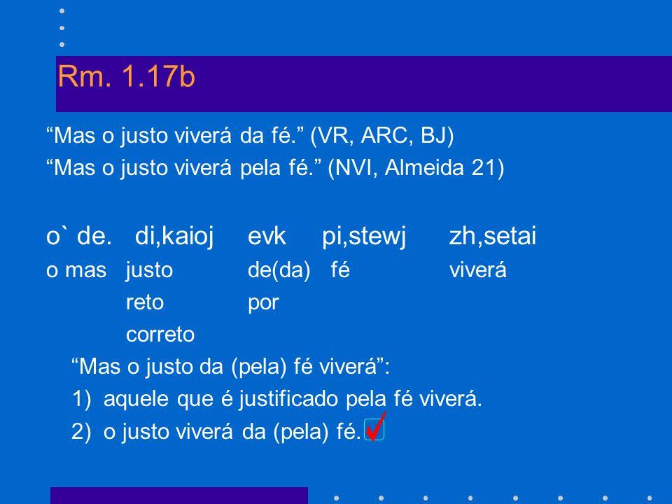 Rm. 1.17b Mas o justo viverá da fé. (VR, ARC, BJ) Mas o justo viverá pela fé. (NVI, Almeida 21) o` de. di,kaioj evk pi,stewj zh,setai o mas justode(da