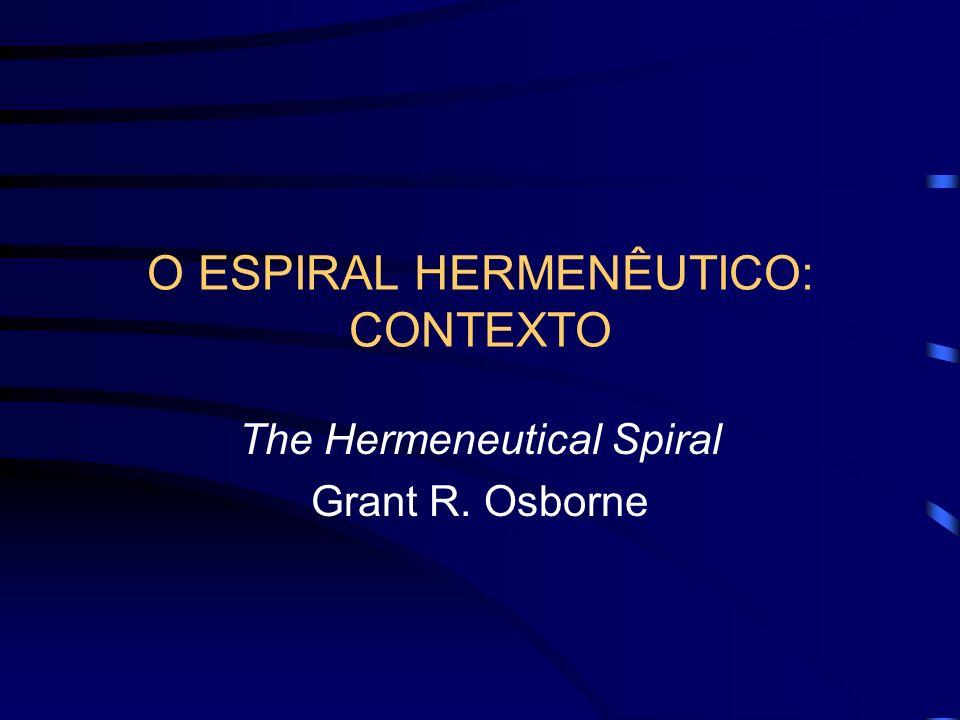 O ESPIRAL HERMENÊUTICO: CONTEXTO The Hermeneutical Spiral Grant R. Osborne