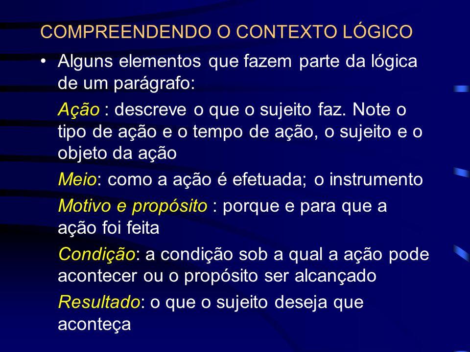 COMPREENDENDO O CONTEXTO LÓGICO Alguns elementos que fazem parte da lógica de um parágrafo: Ação : descreve o que o sujeito faz. Note o tipo de ação e