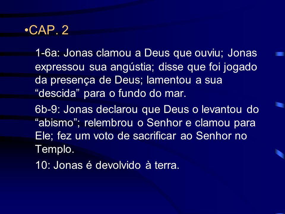 CAP. 2 1-6a: Jonas clamou a Deus que ouviu; Jonas expressou sua angústia; disse que foi jogado da presença de Deus; lamentou a sua descida para o fund