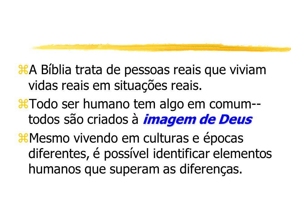 zA Bíblia trata de pessoas reais que viviam vidas reais em situações reais. imagem de Deus zTodo ser humano tem algo em comum-- todos são criados à im