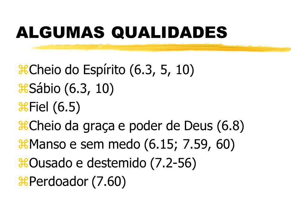 ALGUMAS QUALIDADES zCheio do Espírito (6.3, 5, 10) zSábio (6.3, 10) zFiel (6.5) zCheio da graça e poder de Deus (6.8) zManso e sem medo (6.15; 7.59, 60) zOusado e destemido (7.2-56) zPerdoador (7.60)