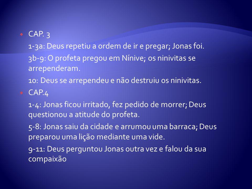 CAP. 3 1-3a: Deus repetiu a ordem de ir e pregar; Jonas foi. 3b-9: O profeta pregou em Nínive; os ninivitas se arrependeram. 10: Deus se arrependeu e