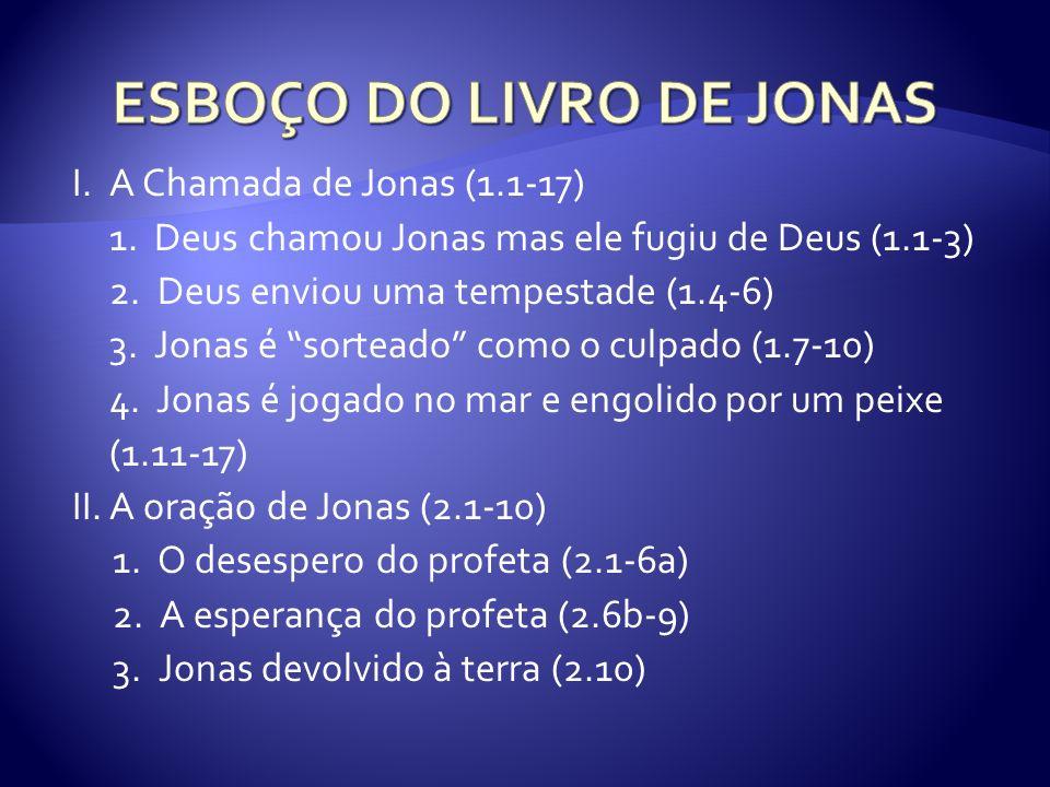 I.A Chamada de Jonas (1.1-17) 1. Deus chamou Jonas mas ele fugiu de Deus (1.1-3) 2. Deus enviou uma tempestade (1.4-6) 3. Jonas é sorteado como o culp