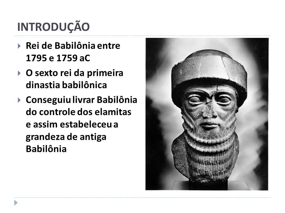 INTRODUÇÃO Rei de Babilônia entre 1795 e 1759 aC O sexto rei da primeira dinastia babilônica Conseguiu livrar Babilônia do controle dos elamitas e ass