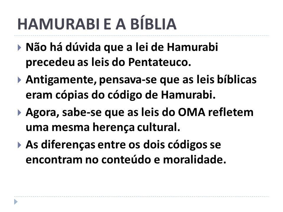 HAMURABI E A BÍBLIA Não há dúvida que a lei de Hamurabi precedeu as leis do Pentateuco. Antigamente, pensava-se que as leis bíblicas eram cópias do có