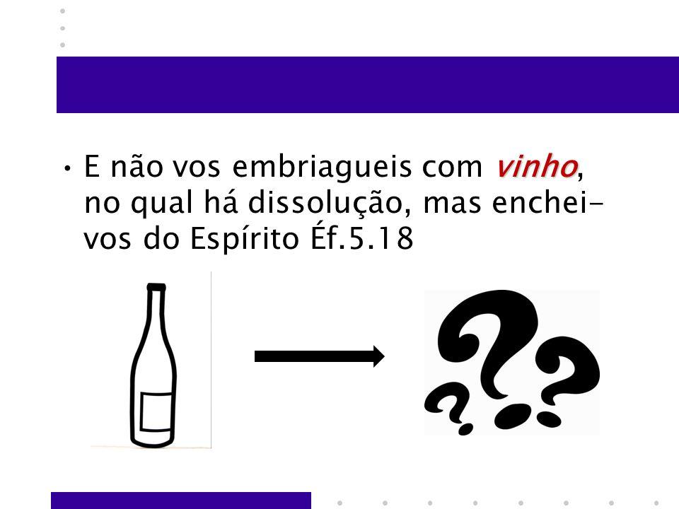 vinhoE não vos embriagueis com vinho, no qual há dissolução, mas enchei- vos do Espírito Éf.5.18