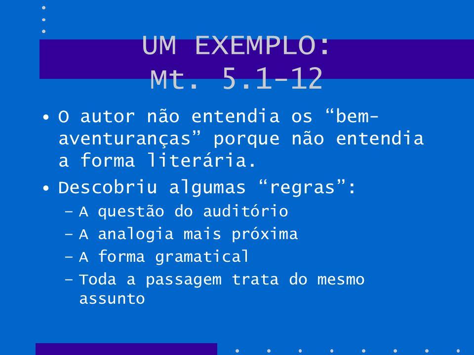 UM EXEMPLO: Mt. 5.1-12 O autor não entendia os bem- aventuranças porque não entendia a forma literária. Descobriu algumas regras: –A questão do auditó