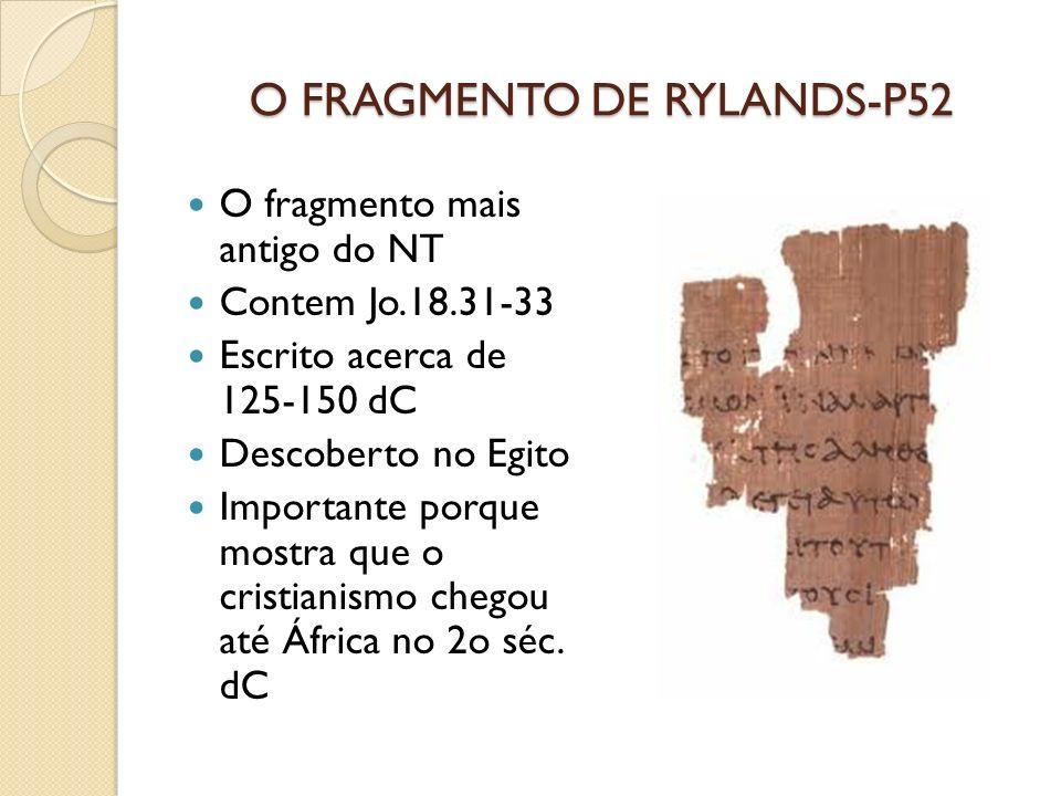 O FRAGMENTO DE RYLANDS-P52 O fragmento mais antigo do NT Contem Jo.18.31-33 Escrito acerca de 125-150 dC Descoberto no Egito Importante porque mostra