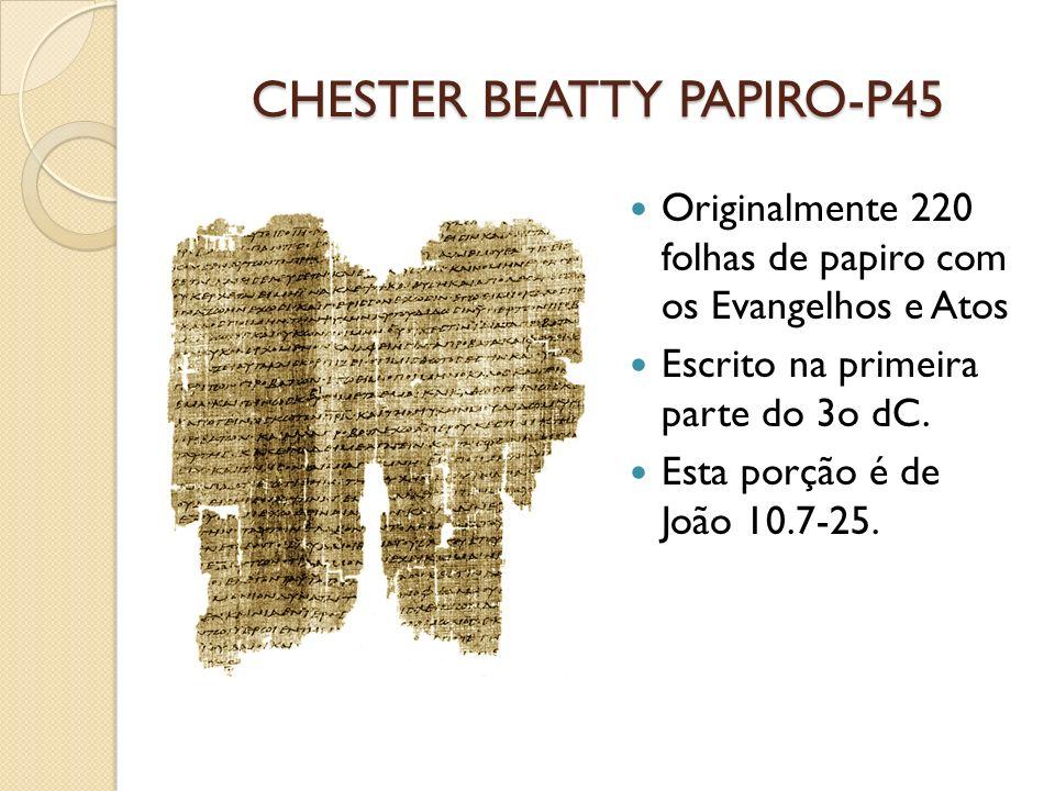 CHESTER BEATTY PAPIRO-P45 Originalmente 220 folhas de papiro com os Evangelhos e Atos Escrito na primeira parte do 3o dC. Esta porção é de João 10.7-2