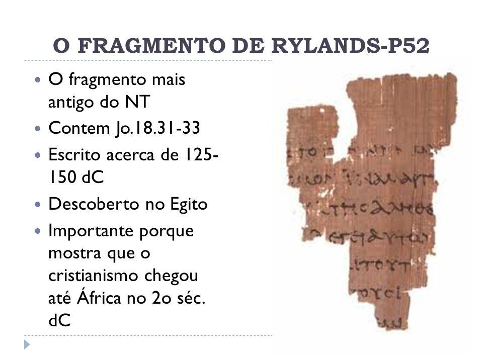 O FRAGMENTO DE RYLANDS-P52 O fragmento mais antigo do NT Contem Jo.18.31-33 Escrito acerca de 125- 150 dC Descoberto no Egito Importante porque mostra
