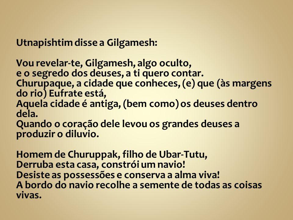 Utnapishtim disse a Gilgamesh: Vou revelar-te, Gilgamesh, algo oculto, e o segredo dos deuses, a ti quero contar. Churupaque, a cidade que conheces, (