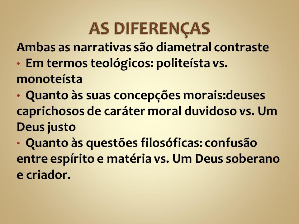 Ambas as narrativas são diametral contraste Em termos teológicos: politeísta vs. monoteísta Quanto às suas concepções morais:deuses caprichosos de car