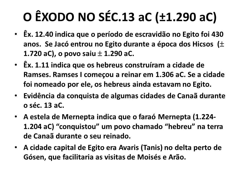 O ÊXODO NO SÉC.13 aC (±1.290 aC) Êx. 12.40 indica que o período de escravidão no Egito foi 430 anos. Se Jacó entrou no Egito durante a época dos Hicso