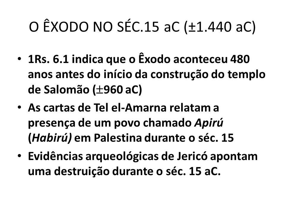 O ÊXODO NO SÉC.15 aC (±1.440 aC) 1Rs. 6.1 indica que o Êxodo aconteceu 480 anos antes do início da construção do templo de Salomão ( 960 aC) As cartas