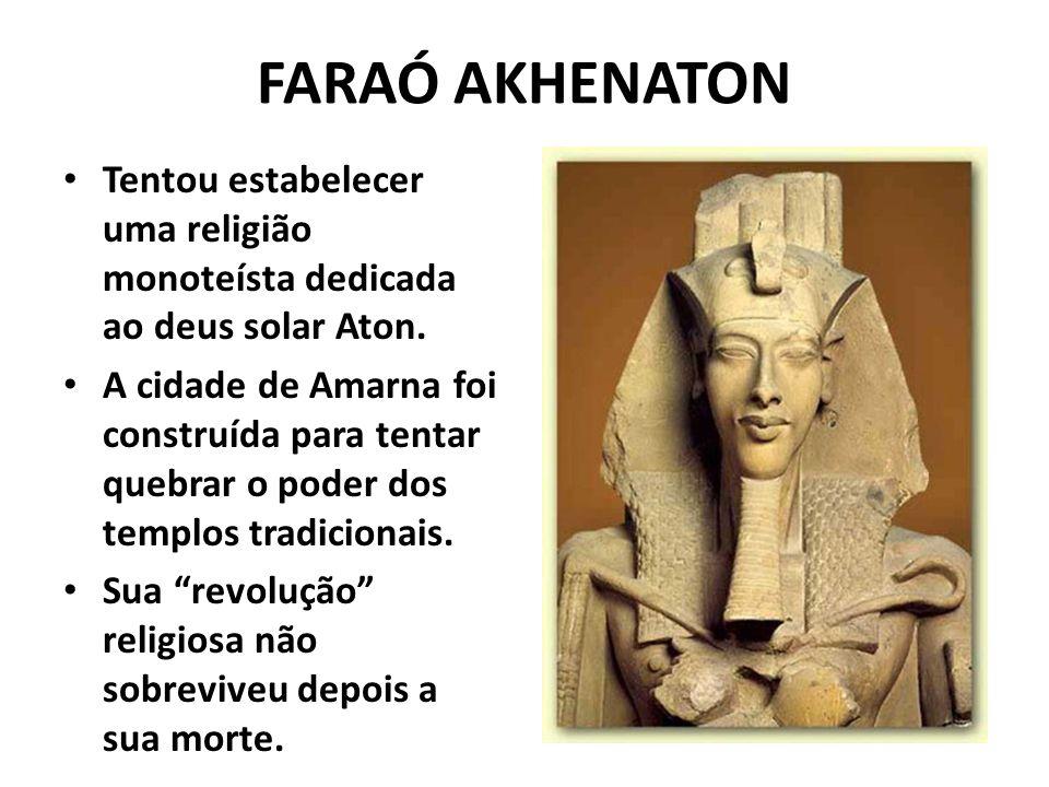 FARAÓ AKHENATON Tentou estabelecer uma religião monoteísta dedicada ao deus solar Aton. A cidade de Amarna foi construída para tentar quebrar o poder