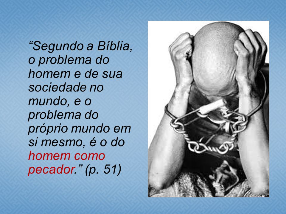 Segundo a Bíblia, o problema do homem e de sua sociedade no mundo, e o problema do próprio mundo em si mesmo, é o do homem como pecador. (p. 51)