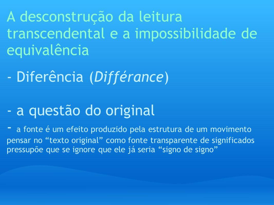A desconstrução da leitura transcendental e a impossibilidade de equivalência - Diferência (Différance) - a questão do original - a fonte é um efeito