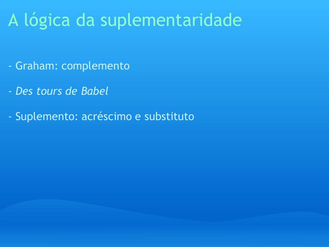 A lógica da suplementaridade - Graham: complemento - Des tours de Babel - Suplemento: acréscimo e substituto