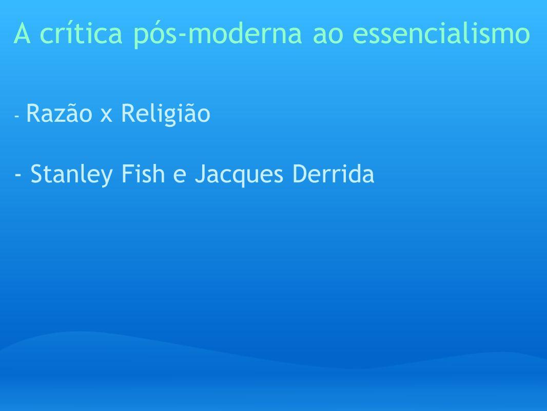 A crítica pós-moderna ao essencialismo - Razão x Religião - Stanley Fish e Jacques Derrida