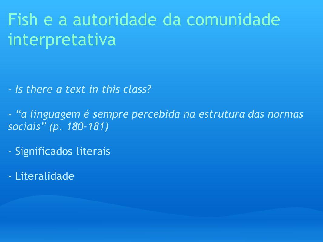 Fish e a autoridade da comunidade interpretativa - Is there a text in this class? - a linguagem é sempre percebida na estrutura das normas sociais (p.