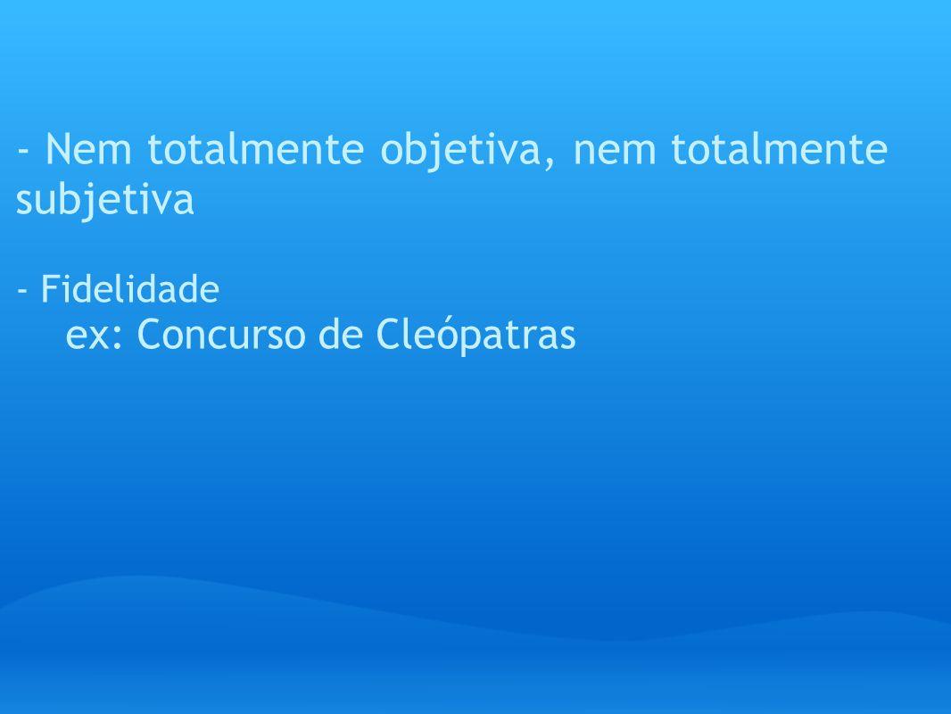 - Nem totalmente objetiva, nem totalmente subjetiva - Fidelidade ex: Concurso de Cleópatras