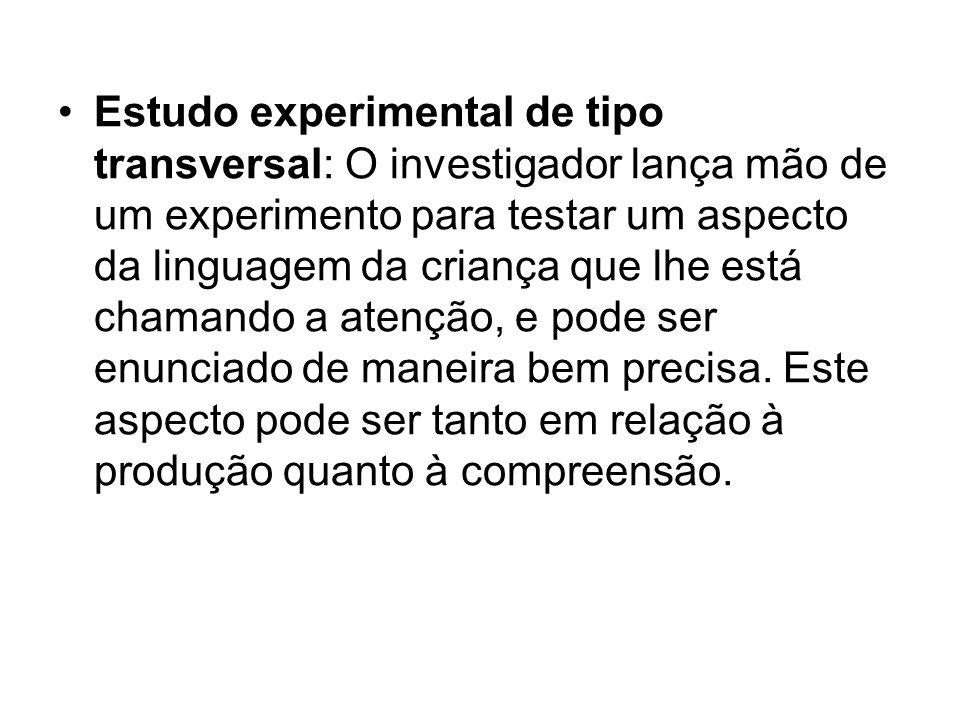Estudo experimental de tipo transversal: O investigador lança mão de um experimento para testar um aspecto da linguagem da criança que lhe está chaman
