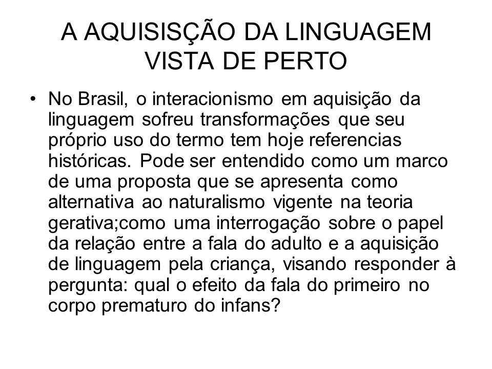 A AQUISISÇÃO DA LINGUAGEM VISTA DE PERTO No Brasil, o interacionismo em aquisição da linguagem sofreu transformações que seu próprio uso do termo tem