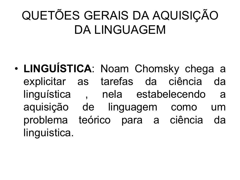 QUETÕES GERAIS DA AQUISIÇÃO DA LINGUAGEM LINGUÍSTICA: Noam Chomsky chega a explicitar as tarefas da ciência da linguística, nela estabelecendo a aquis