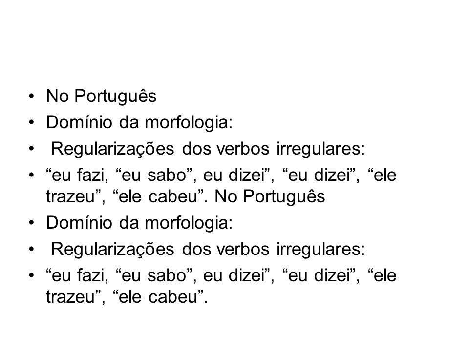 No Português Domínio da morfologia: Regularizações dos verbos irregulares: eu fazi, eu sabo, eu dizei, eu dizei, ele trazeu, ele cabeu. No Português D