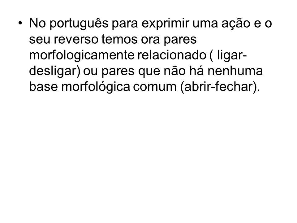 No português para exprimir uma ação e o seu reverso temos ora pares morfologicamente relacionado ( ligar- desligar) ou pares que não há nenhuma base m