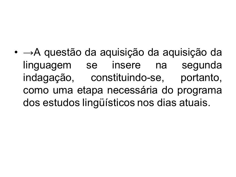 A questão da aquisição da aquisição da linguagem se insere na segunda indagação, constituindo-se, portanto, como uma etapa necessária do programa dos