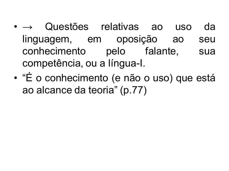 Questões relativas ao uso da linguagem, em oposição ao seu conhecimento pelo falante, sua competência, ou a língua-I. É o conhecimento (e não o uso) q