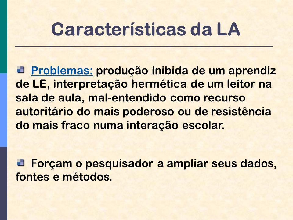 Características da LA Problemas: produção inibida de um aprendiz de LE, interpretação hermética de um leitor na sala de aula, mal-entendido como recurso autoritário do mais poderoso ou de resistência do mais fraco numa interação escolar.