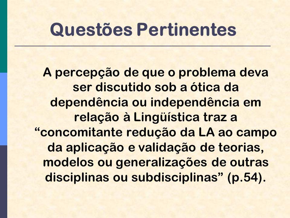 Questões Pertinentes A percepção de que o problema deva ser discutido sob a ótica da dependência ou independência em relação à Lingüística traz a concomitante redução da LA ao campo da aplicação e validação de teorias, modelos ou generalizações de outras disciplinas ou subdisciplinas (p.54).