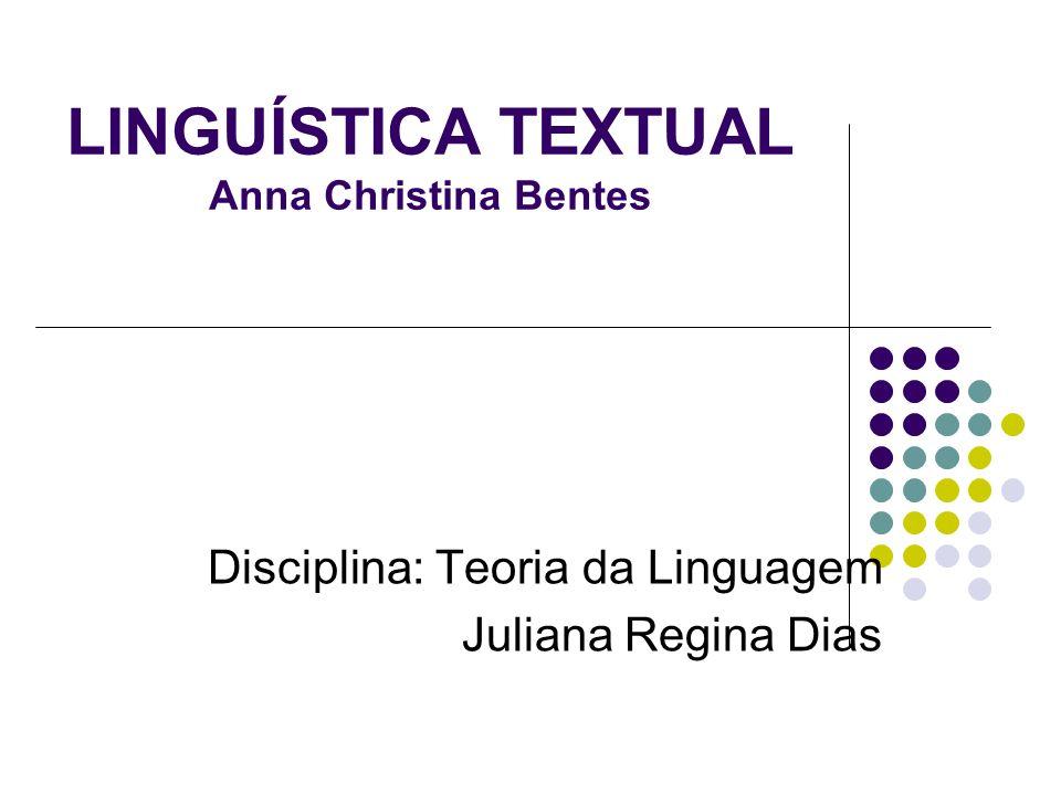 LINGUÍSTICA TEXTUAL Anna Christina Bentes Disciplina: Teoria da Linguagem Juliana Regina Dias