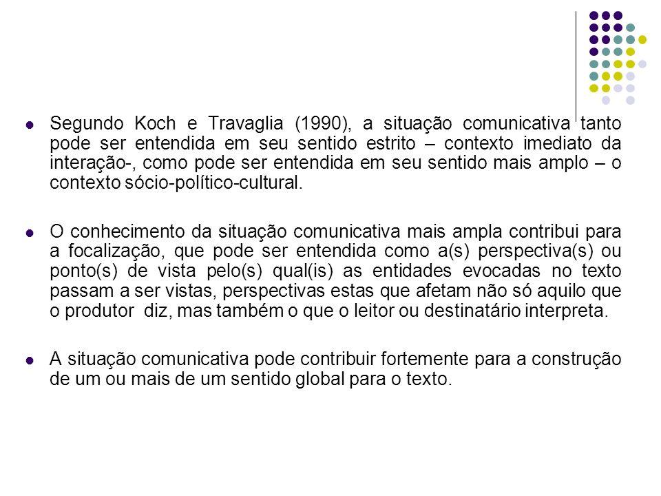 Segundo Koch e Travaglia (1990), a situação comunicativa tanto pode ser entendida em seu sentido estrito – contexto imediato da interação-, como pode