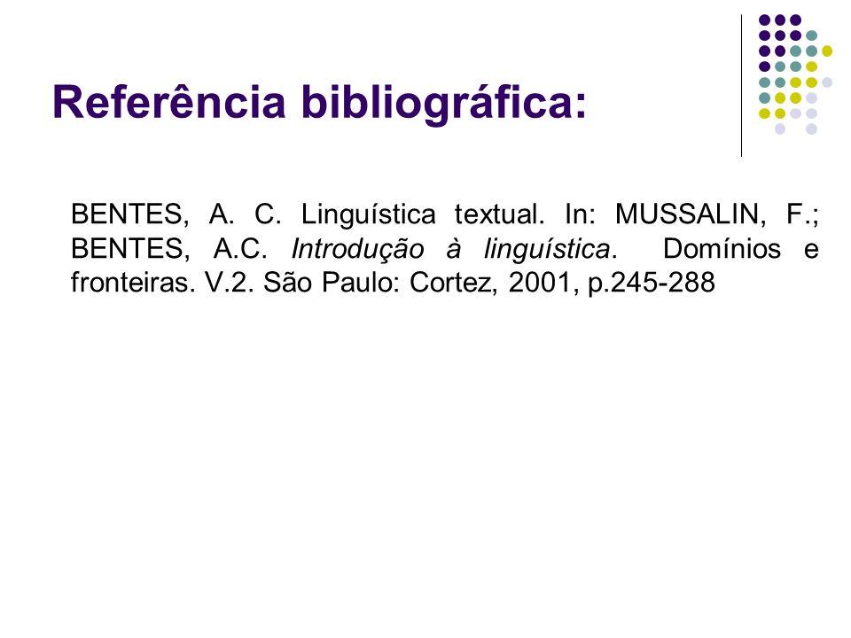 Referência bibliográfica: BENTES, A. C. Linguística textual. In: MUSSALIN, F.; BENTES, A.C. Introdução à linguística. Domínios e fronteiras. V.2. São