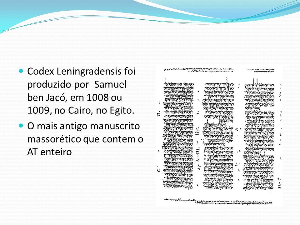 Codex Leningradensis foi produzido por Samuel ben Jacó, em 1008 ou 1009, no Cairo, no Egito. O mais antigo manuscrito massorético que contem o AT ente