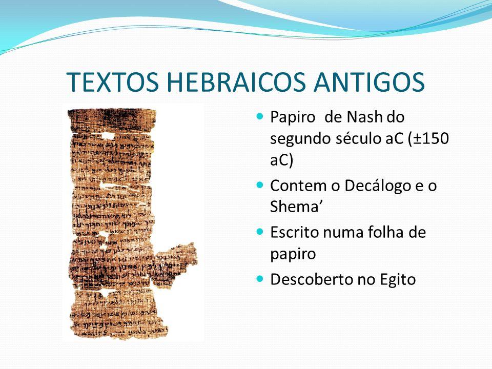 TEXTOS HEBRAICOS ANTIGOS Papiro de Nash do segundo século aC (±150 aC) Contem o Decálogo e o Shema Escrito numa folha de papiro Descoberto no Egito