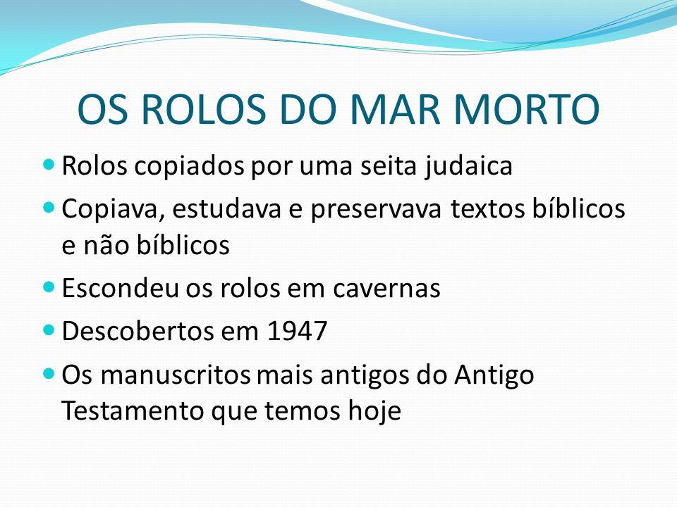 OS ROLOS DO MAR MORTO Rolos copiados por uma seita judaica Copiava, estudava e preservava textos bíblicos e não bíblicos Escondeu os rolos em cavernas