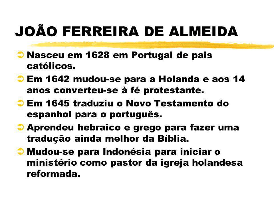 JOÃO FERREIRA DE ALMEIDA ÜNasceu em 1628 em Portugal de pais católicos. ÜEm 1642 mudou-se para a Holanda e aos 14 anos converteu-se à fé protestante.
