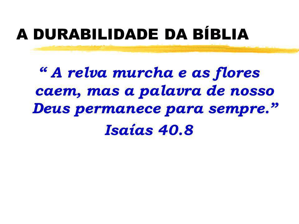 A DURABILIDADE DA BÍBLIA A relva murcha e as flores caem, mas a palavra de nosso Deus permanece para sempre. Isaías 40.8