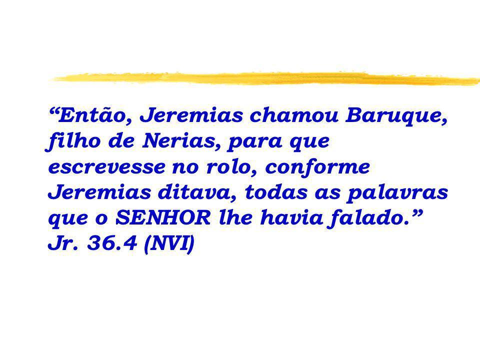 Então, Jeremias chamou Baruque, filho de Nerias, para que escrevesse no rolo, conforme Jeremias ditava, todas as palavras que o SENHOR lhe havia falad