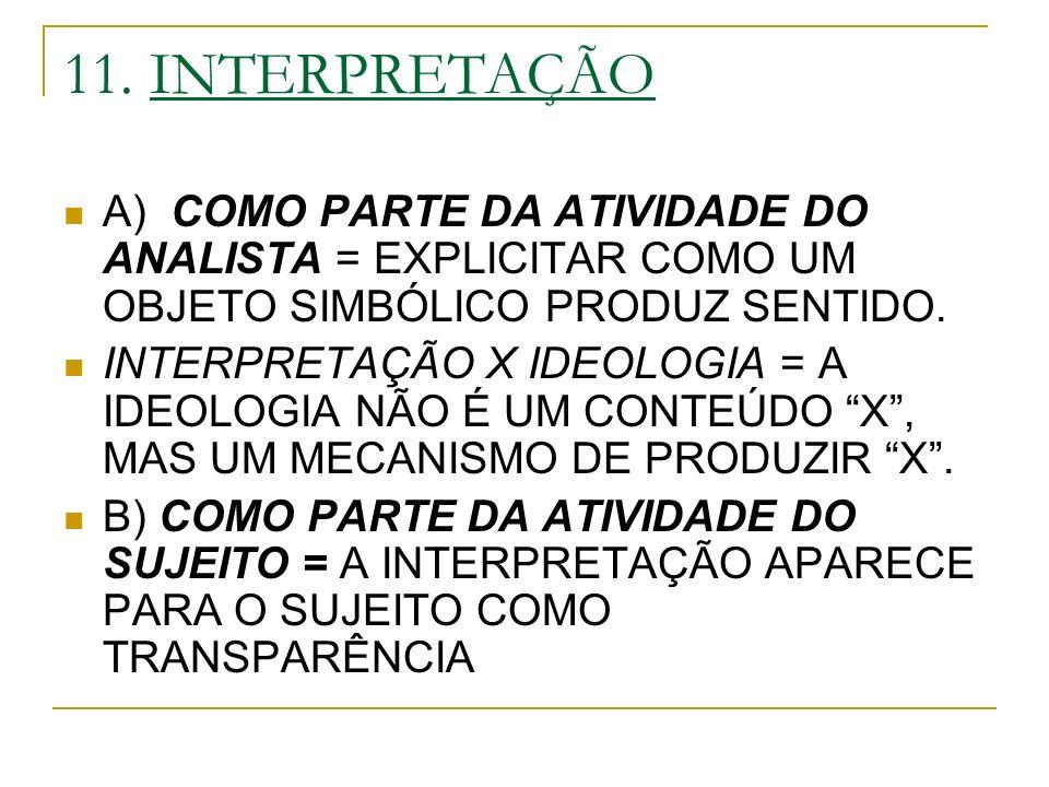 11. INTERPRETAÇÃO A) COMO PARTE DA ATIVIDADE DO ANALISTA = EXPLICITAR COMO UM OBJETO SIMBÓLICO PRODUZ SENTIDO. INTERPRETAÇÃO X IDEOLOGIA = A IDEOLOGIA