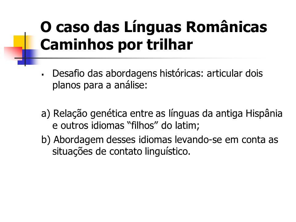 O caso das Línguas Românicas Caminhos por trilhar Desafio das abordagens históricas: articular dois planos para a análise: a) Relação genética entre a