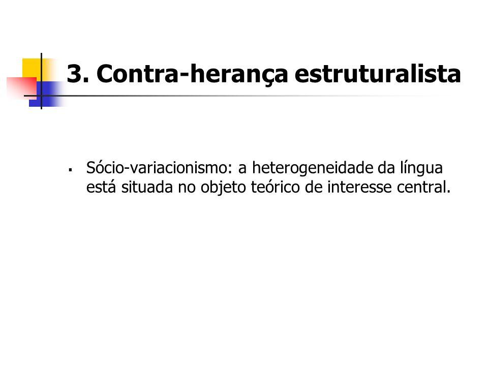 3. Contra-herança estruturalista Sócio-variacionismo: a heterogeneidade da língua está situada no objeto teórico de interesse central.