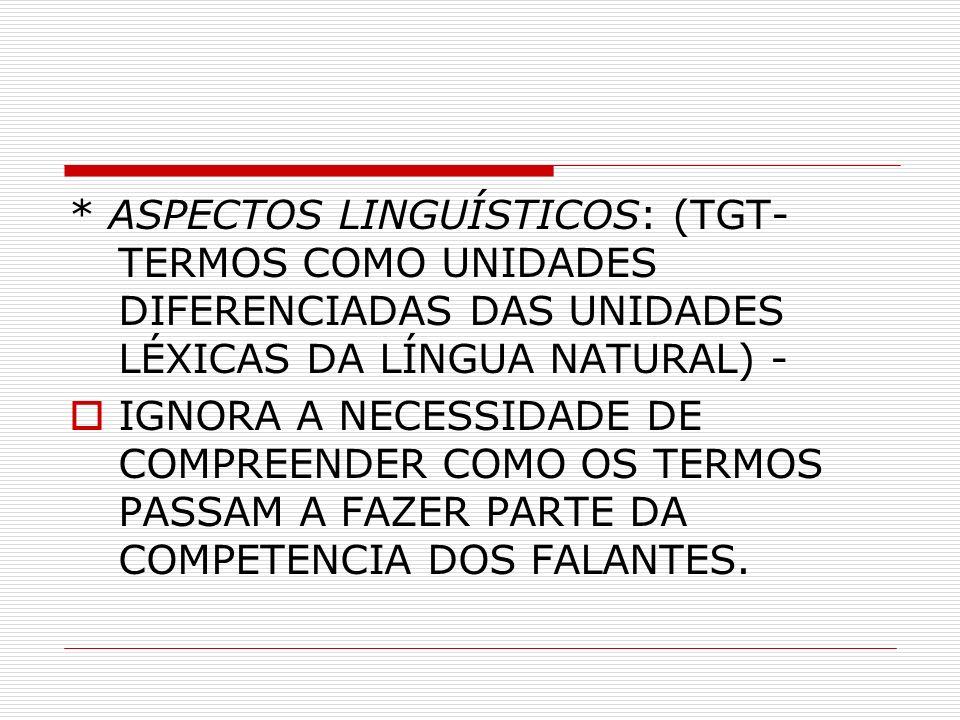 * ASPECTOS LINGUÍSTICOS: (TGT- TERMOS COMO UNIDADES DIFERENCIADAS DAS UNIDADES LÉXICAS DA LÍNGUA NATURAL) - IGNORA A NECESSIDADE DE COMPREENDER COMO OS TERMOS PASSAM A FAZER PARTE DA COMPETENCIA DOS FALANTES.
