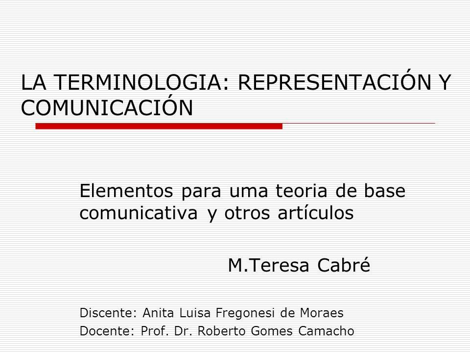 LA TERMINOLOGIA: REPRESENTACIÓN Y COMUNICACIÓN Elementos para uma teoria de base comunicativa y otros artículos M.Teresa Cabré Discente: Anita Luisa Fregonesi de Moraes Docente: Prof.